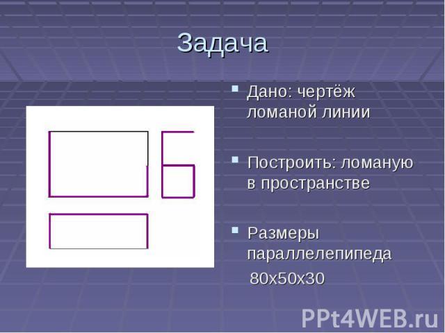 ЗадачаДано: чертёж ломаной линииПостроить: ломаную в пространствеРазмеры параллелепипеда 80х50х30
