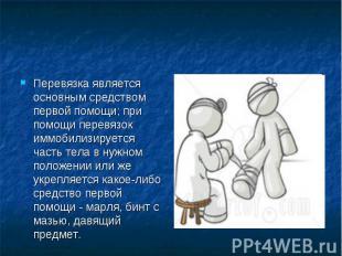 Перевязка является основным средством первой помощи; при помощи перевязок иммоби