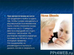 При кровотечении из носа пострадавшего нужно усадить так, чтобы голова находилас