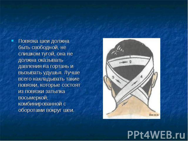 Повязка шеи должна быть свободной, не слишком тугой, она не должна оказывать давления на гортань и вызывать удушья. Лучше всего накладывать такие повязки, которые состоят из повязки затылка восьмеркой, комбинированной с оборотами вокруг шеи.