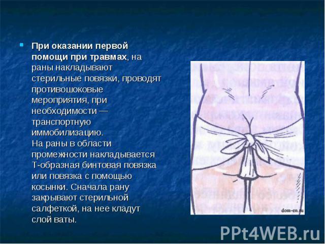 При оказании первой помощи при травмах, на раны накладывают стерильные повязки, проводят противошоковые мероприятия, при необходимости — транспортную иммобилизацию.На раны в области промежности накладывается Т-образная бинтовая повязка или повязка с…