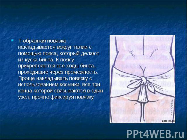 Т-образная повязка накладывается вокруг талии с помощью пояса, который делают из куска бинта. К поясу прикрепляются все ходы бинта, проходящие через промежность.Проще накладывать повязку с использованием косынки, все три конца которой связываются в …
