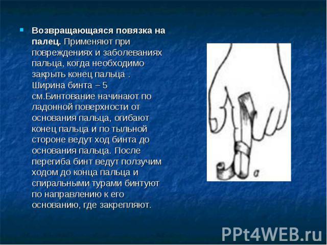 Возвращающаяся повязка на палец. Применяют при повреждениях и заболеваниях пальца, когда необходимо закрыть конец пальца . Ширина бинта – 5 см.Бинтование начинают по ладонной поверхности от основания пальца, огибают конец пальца и по тыльной стороне…