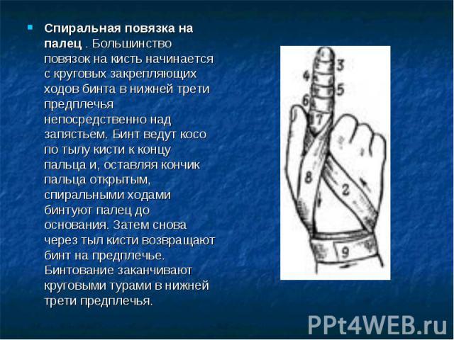 Спиральная повязка на палец . Большинство повязок на кисть начинается с круговых закрепляющих ходов бинта в нижней трети предплечья непосредственно над запястьем. Бинт ведут косо по тылу кисти к концу пальца и, оставляя кончик пальца открытым, спира…