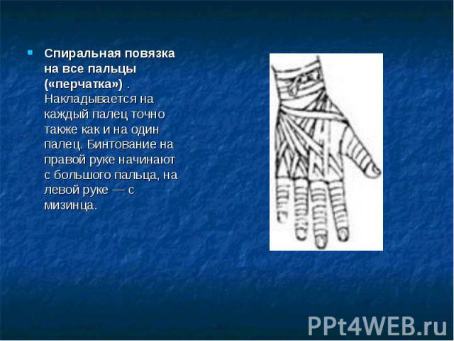 Спиральная повязка на все пальцы («перчатка») . Накладывается на каждый палец точно также как и на один палец. Бинтование на правой руке начинают с большого пальца, на левой руке — с мизинца.