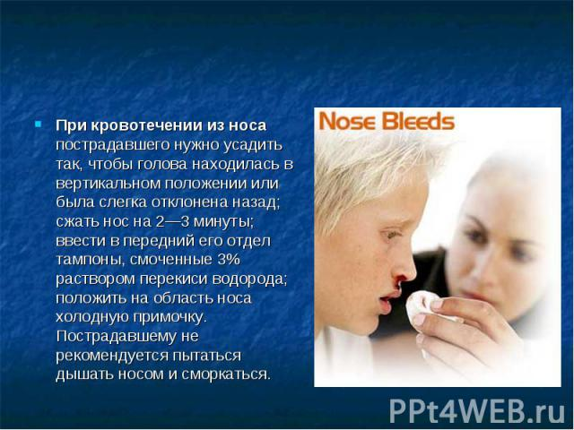 При кровотечении из носа пострадавшего нужно усадить так, чтобы голова находилась в вертикальном положении или была слегка отклонена назад; сжать нос на 2—3 минуты; ввести в передний его отдел тампоны, смоченные 3% раствором перекиси водорода; полож…