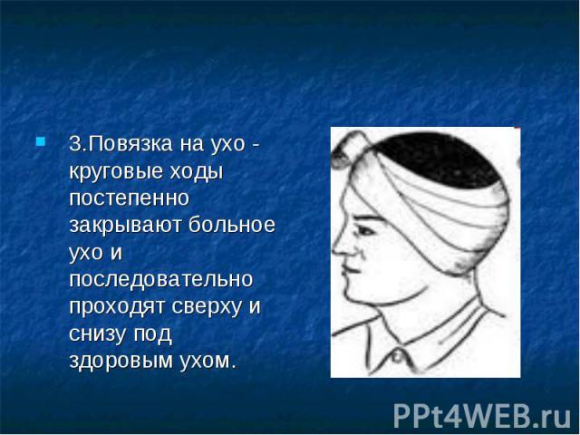 3.Повязка на ухо - круговые ходы постепенно закрывают больное ухо и последовательно проходят сверху и снизу под здоровым ухом.