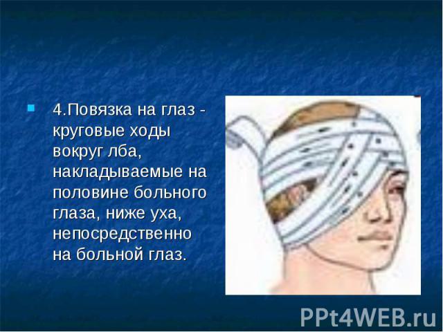 4.Повязка на глаз - круговые ходы вокруг лба, накладываемые на половине больного глаза, ниже уха, непосредственно на больной глаз.