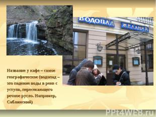 Название у кафе – самое географическое (водопад – это падение воды в реке с усту