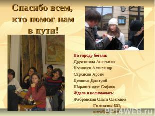 Спасибо всем, кто помог нам в пути! По городу бегали:Дружинина АнастасияКозинцев