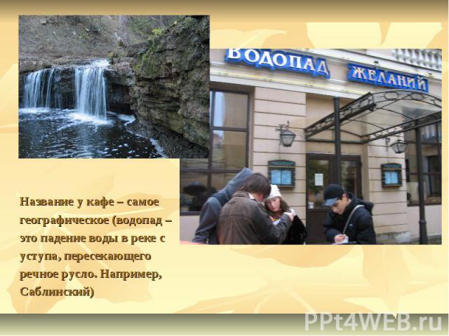 Название у кафе – самое географическое (водопад – это падение воды в реке с уступа, пересекающего речное русло. Например,Саблинский)