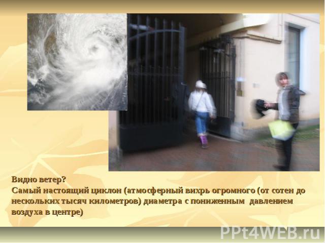 Видно ветер? Самый настоящий циклон (атмосферный вихрь огромного (от сотен до нескольких тысяч километров) диаметра с пониженным давлением воздуха в центре)