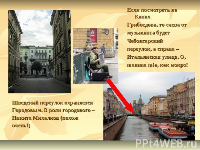 Если посмотреть на Канал Грибоедова, то слева от музыканта будетЧебоксарский переулок, а справа – Итальянская улица. О,mamma mia, как мокро!Шведский переулок охраняетсяГородовым. В роли городового – Никита Михалков (похож очень!)