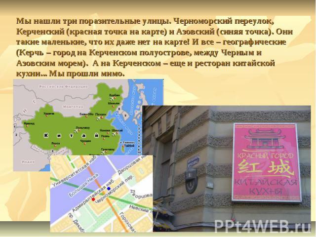 Мы нашли три поразительные улицы. Черноморский переулок, Керченский (красная точка на карте) и Азовский (синяя точка). Они такие маленькие, что их даже нет на карте! И все – географические (Керчь – город на Керченском полуострове, между Черным и Азо…