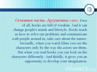 Основная часть. Аргументы «за»: First of all, books are full of wisdom. And it c