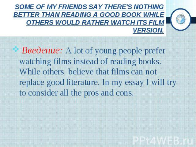 SOME OF MY FRIENDS SAY THERE'S NOTHING BETTER THAN READING A GOOD BOOK WHILE OTHERS WOULD RATHER WATCH ITS FILM VERSION. Введение: A lot of young people prefer watching films instead of reading books. While others believe that films can not replace …