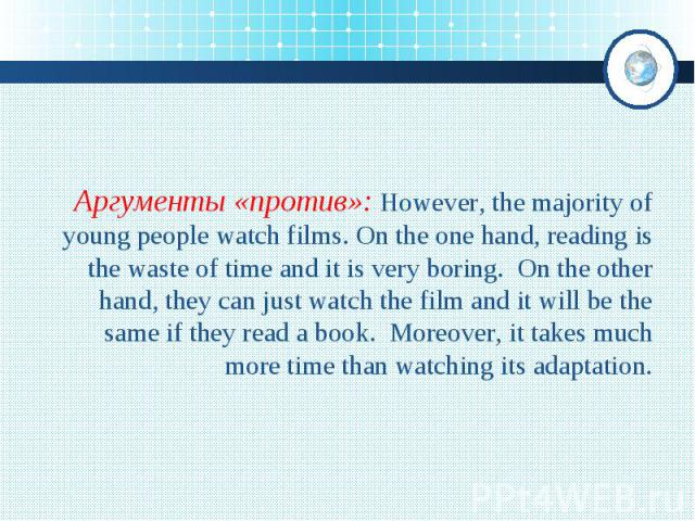 Аргументы «против»: However, the majority of young people watch films. On the one hand, reading is the waste of time and it is very boring. On the other hand, they can just watch the film and it will be the same if they read a book. Moreover, it tak…