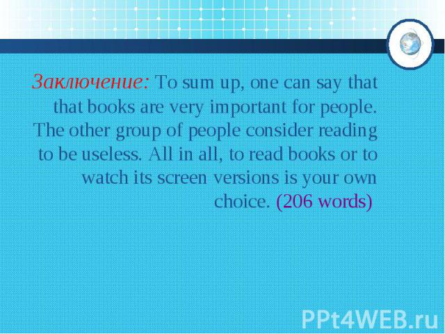 Заключение: To sum up, one can say that that books are very important for people. The other group of people consider reading to be useless. All in all, to read books or to watch its screen versions is your own choice. (206 words)