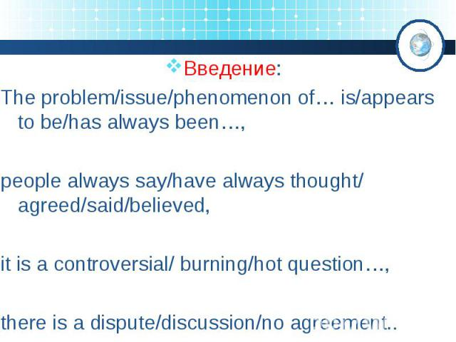Введение: The problem/issue/phenomenon of… is/appears to be/has always been…, people always say/have always thought/ agreed/said/believed, it is a controversial/ burning/hot question…, there is a dispute/discussion/no agreement..