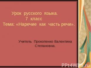 Урок русского языка. 7 класс Тема: «Наречие как часть речи». Учитель Прокопенко