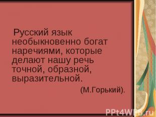 Русский язык необыкновенно богат наречиями, которые делают нашу речь точной, обр