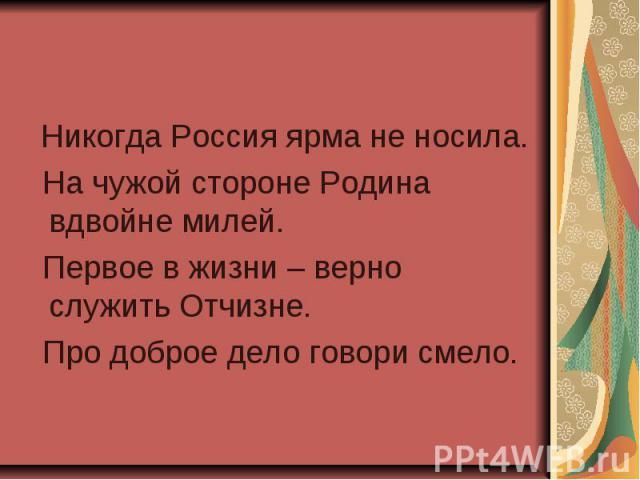 Никогда Россия ярма не носила. На чужой стороне Родина вдвойне милей. Первое в жизни – верно служить Отчизне. Про доброе дело говори смело.