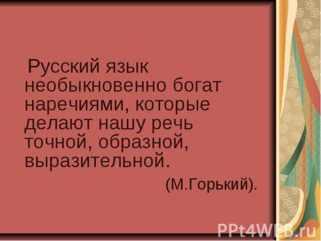 Русский язык необыкновенно богат наречиями, которые делают нашу речь точной, образной, выразительной. (М.Горький).