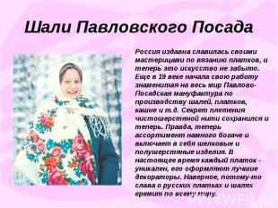 Шали Павловского ПосадаРоссия издавна славилась своими мастерицами по вязанию пл