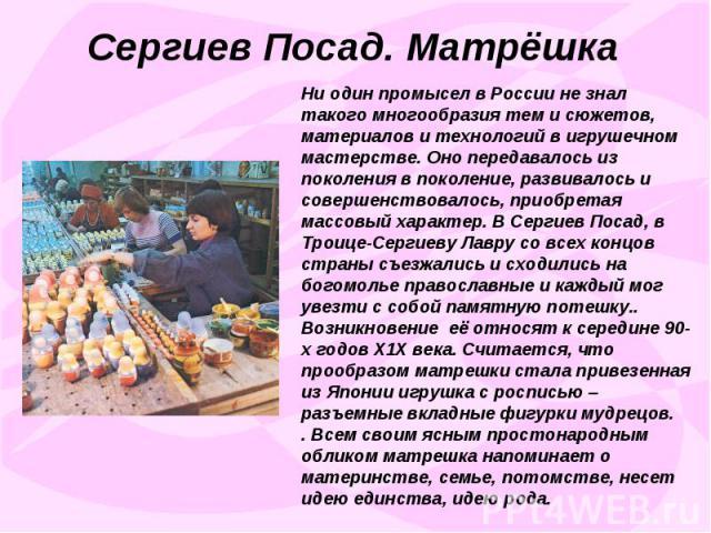 Сергиев Посад. МатрёшкаНи один промысел в России не знал такого многообразия тем и сюжетов, материалов и технологий в игрушечном мастерстве. Оно передавалось из поколения в поколение, развивалось и совершенствовалось, приобретая массовый характер. В…