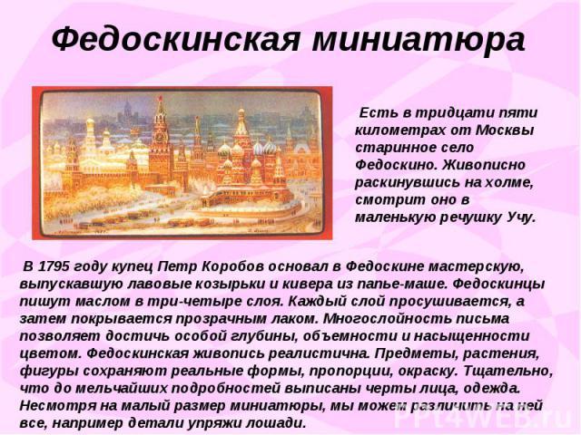 Федоскинская миниатюра Есть в тридцати пяти километрах от Москвы старинное село Федоскино. Живописно раскинувшись на холме, смотрит оно в маленькую речушку Учу. В 1795 году купец Петр Коробов основал в Федоскине мастерскую, выпускавшую лавовые козыр…