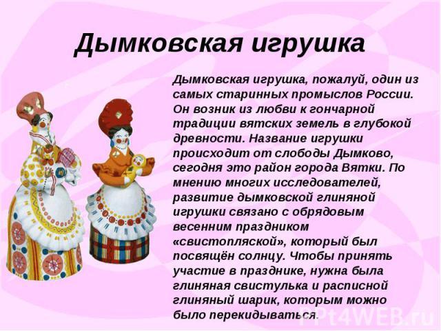 Дымковская игрушкаДымковская игрушка, пожалуй, один из самых старинных промыслов России. Он возник из любви к гончарной традиции вятских земель в глубокой древности. Название игрушки происходит от слободы Дымково, сегодня это район города Вятки. По …