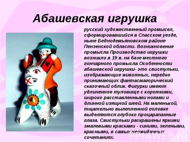 Абашевская игрушкарусский художественный промысел, сформировавшийся в Спасском уезде, ныне Беднодемьяновском районе Пензенской области. Возникновение промысла Производство игрушки возникло в 19 в. на базе местного гончарного промысла Особенности аба…