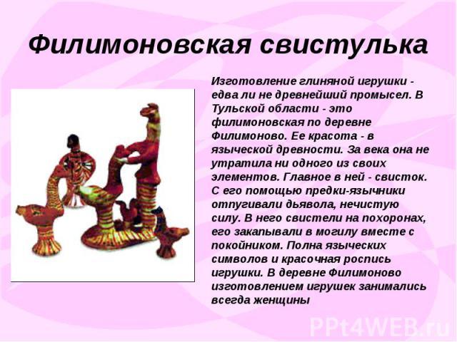 Филимоновская свистулькаИзготовление глиняной игрушки - едва ли не древнейший промысел. В Тульской области - это филимоновская по деревне Филимоново. Ее красота - в языческой древности. За века она не утратила ни одного из своих элементов. Главное в…
