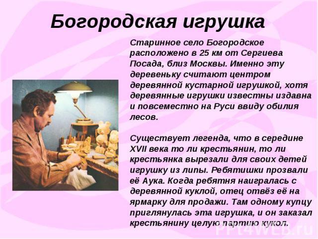 Богородская игрушкаСтаринное село Богородское расположено в 25 км от Сергиева Посада, близ Москвы. Именно эту деревеньку считают центром деревянной кустарной игрушкой, хотя деревянные игрушки известны издавна и повсеместно на Руси ввиду обилия лесов…