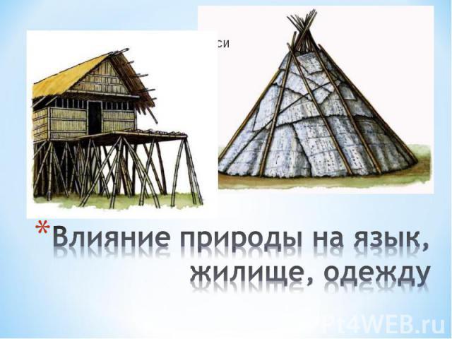 Влияние природы на язык, жилище, одежду