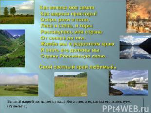 Как велика моя земля Как широки просторы! Озёра, реки и поля, Леса и степь, и го