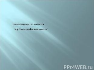 Использован ресурс интернетаhttp://www.proekt-russia.narod.ru/