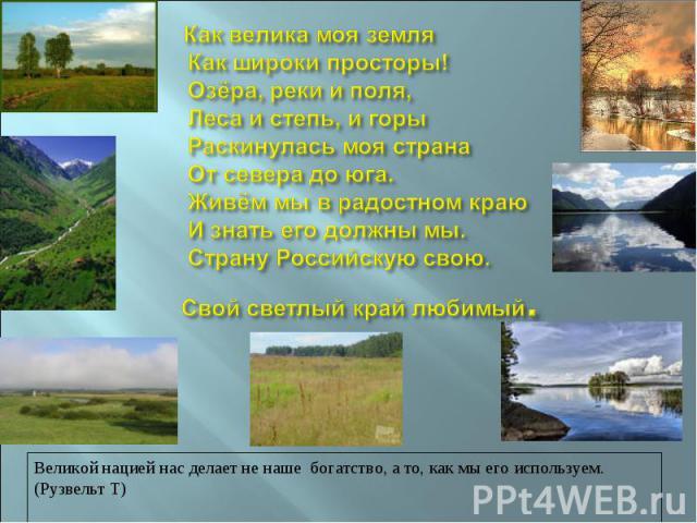 Как велика моя земля Как широки просторы! Озёра, реки и поля, Леса и степь, и горы Раскинулась моя страна От севера до юга. Живём мы в радостном краю И знать его должны мы. Страну Российскую свою. Свой светлый край любимый . Великой нацией нас делае…