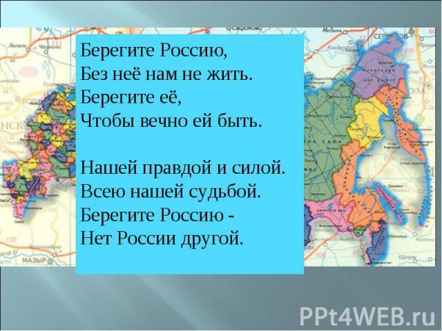 Берегите Россию,Без неё нам не жить.Берегите её,Чтобы вечно ей быть.Нашей правдой и силой.Всею нашей судьбой.Берегите Россию -Нет России другой.