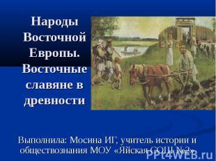 Народы Восточной Европы. Восточные славяне в древности Выполнила: Мосина ИГ, учи