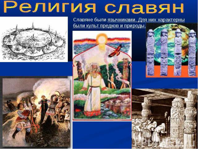 Религия славянСлавяне были язычниками. Для них характерны были культ предков и природы.