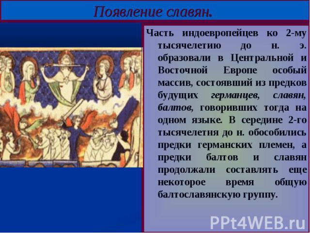 Появление славян. Часть индоевропейцев ко 2-му тысячелетию до н. э. образовали в Центральной и Восточной Европе особый массив, состоявший из предков будущих германцев, славян, балтов, говоривших тогда на одном языке. В середине 2-го тысячелетня до н…