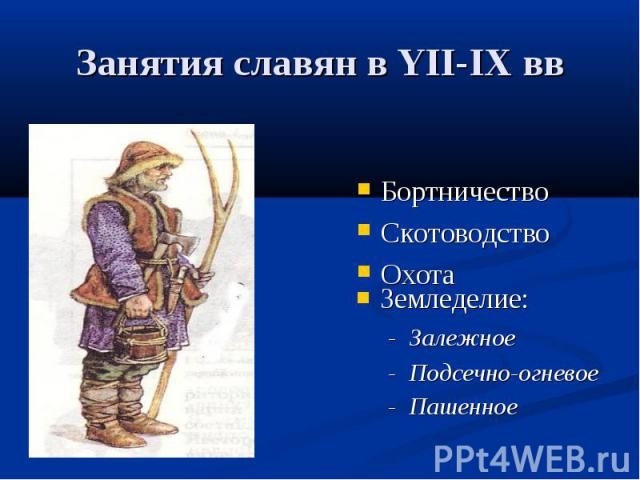 Занятия славян в YII-IХ ввБортничествоСкотоводство ОхотаЗемледелие:- Залежное- Подсечно-огневое- Пашенное