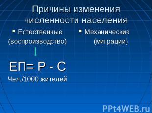 Причины изменения численности населенияЕстественные(воспроизводство) ЕП= Р - СЧе