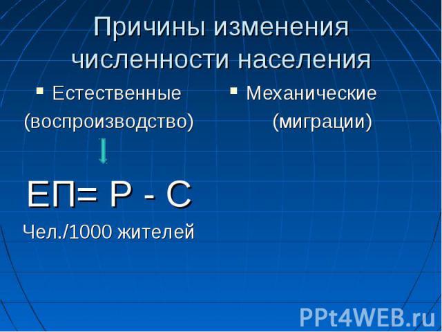 Причины изменения численности населенияЕстественные(воспроизводство) ЕП= Р - СЧел./1000 жителейМеханические(миграции)