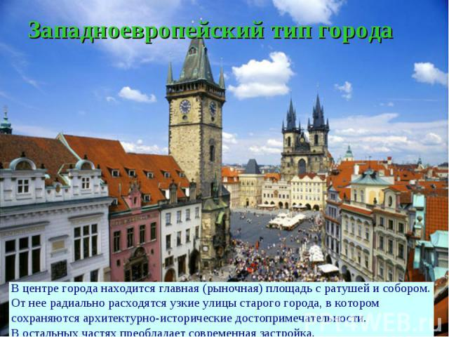 Западноевропейский тип городаВ центре города находится главная (рыночная) площадь с ратушей и собором.От нее радиально расходятся узкие улицы старого города, в котором сохраняются архитектурно-исторические достопримечательности.В остальных частях пр…