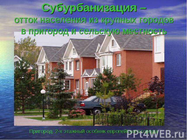 Субурбанизация –отток населения из крупных городов в пригород и сельскую местностьПригород. 2-х этажный особняк европейского города