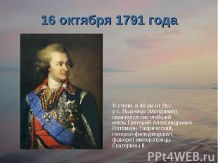 16 октября 1791 годаВ степи, в 40 км от Ясс, у с. Пырлице (Молдавия), скончался