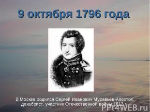 9 октября 1796 года В Москве родился Сергей Иванович Муравьёв-Апостол, декабрист