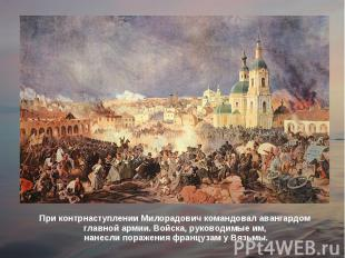 При контрнаступлении Милорадович командовал авангардом главной армии. Войска, ру